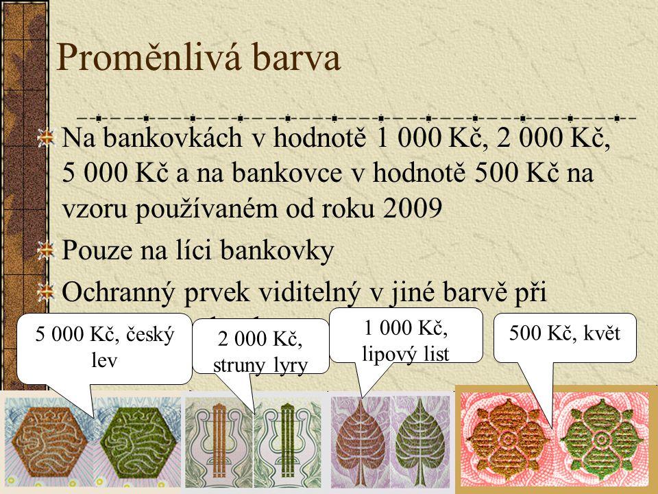 Proměnlivá barva Na bankovkách v hodnotě 1 000 Kč, 2 000 Kč, 5 000 Kč a na bankovce v hodnotě 500 Kč na vzoru používaném od roku 2009 Pouze na líci ba