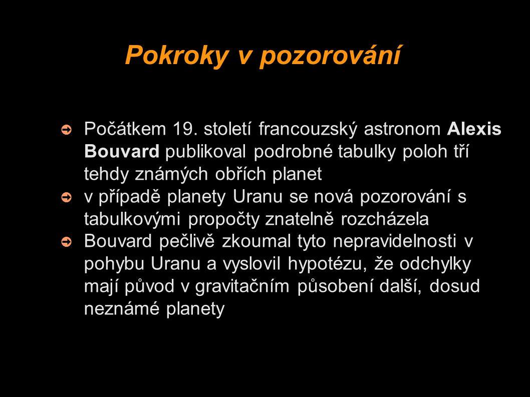 Pokroky v pozorování ➲ Počátkem 19. století francouzský astronom Alexis Bouvard publikoval podrobné tabulky poloh tří tehdy známých obřích planet ➲ v