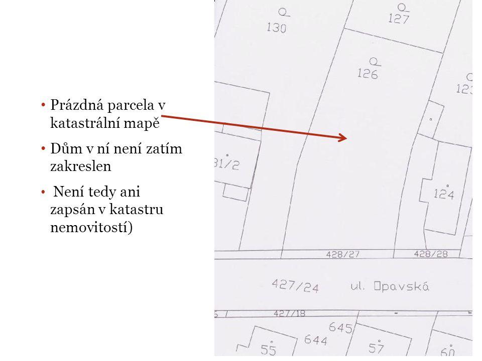 • Prázdná parcela v katastrální mapě • Dům v ní není zatím zakreslen • Není tedy ani zapsán v katastru nemovitostí)