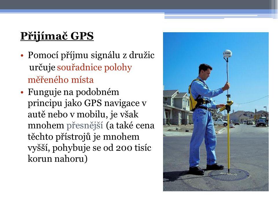 Přijímač GPS •Pomocí příjmu signálu z družic určuje souřadnice polohy měřeného místa •Funguje na podobném principu jako GPS navigace v autě nebo v mobilu, je však mnohem přesnější (a také cena těchto přístrojů je mnohem vyšší, pohybuje se od 200 tisíc korun nahoru)
