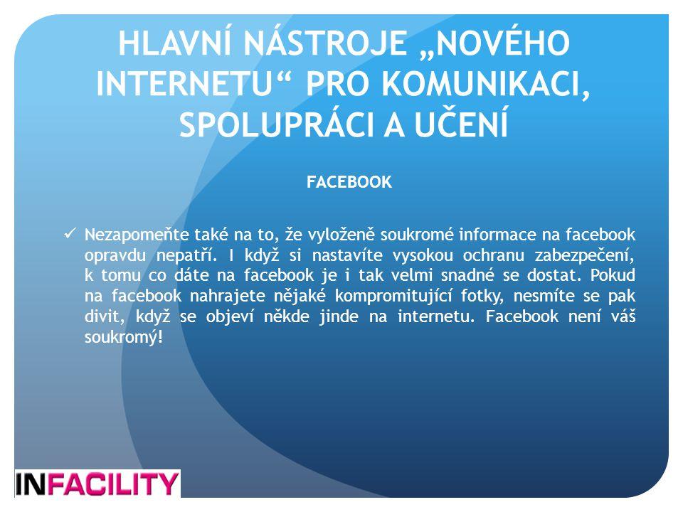 """HLAVNÍ NÁSTROJE """"NOVÉHO INTERNETU"""" PRO KOMUNIKACI, SPOLUPRÁCI A UČENÍ FACEBOOK  Nezapomeňte také na to, že vyloženě soukromé informace na facebook op"""