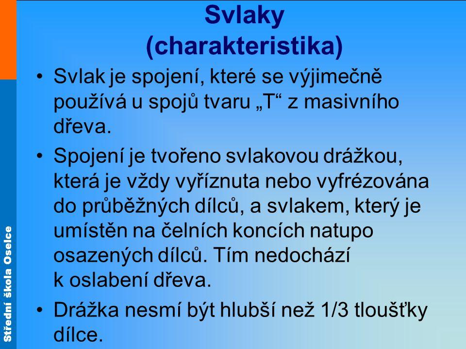 """Střední škola Oselce Svlaky (charakteristika) •Svlak je spojení, které se výjimečně používá u spojů tvaru """"T"""" z masivního dřeva. •Spojení je tvořeno s"""