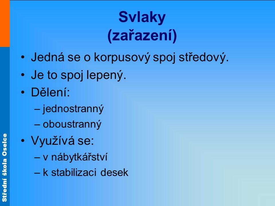 Střední škola Oselce Svlaky (zařazení) •Jedná se o korpusový spoj středový. •Je to spoj lepený. •Dělení: –jednostranný –oboustranný •Využívá se: –v ná
