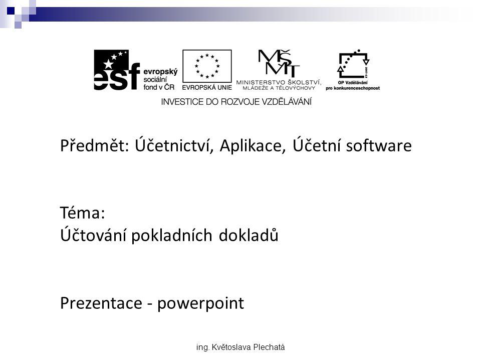 Předmět: Účetnictví, Aplikace, Účetní software Téma: Účtování pokladních dokladů Prezentace - powerpoint ing. Květoslava Plechatá