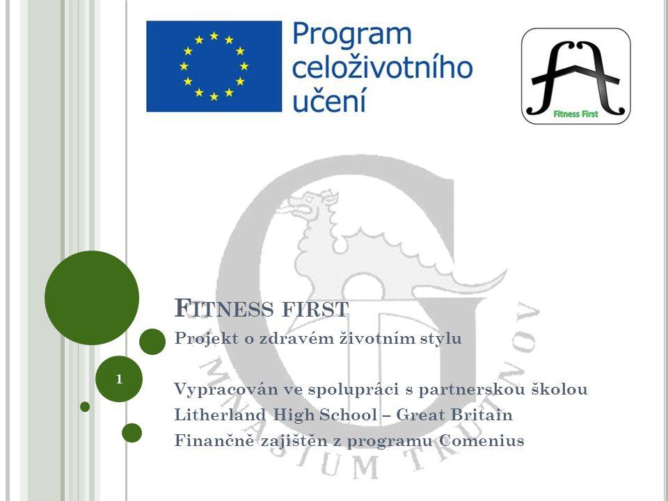 F ITNESS FIRST Projekt o zdravém životním stylu Vypracován ve spolupráci s partnerskou školou Litherland High School – Great Britain Finančně zajištěn z programu Comenius 1