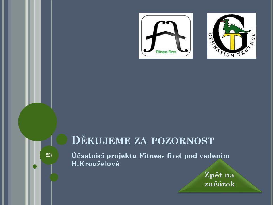 D ĚKUJEME ZA POZORNOST Účastníci projektu Fitness first pod vedením H.Krouželové Zpět na začátek Zpět na začátek 23