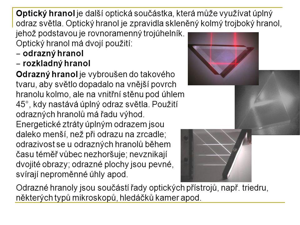 Optický hranol je další optická součástka, která může využívat úplný odraz světla. Optický hranol je zpravidla skleněný kolmý trojboký hranol, jehož p