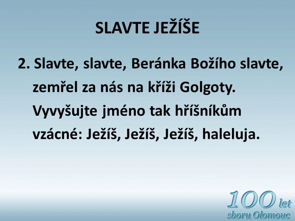 SLAVTE JEŽÍŠE 2. Slavte, slavte, Beránka Božího slavte, zemřel za nás na kříži Golgoty. Vyvyšujte jméno tak hříšníkům vzácné: Ježíš, Ježíš, Ježíš, hal