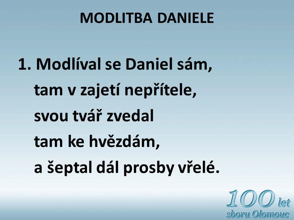 MODLITBA DANIELE 1. Modlíval se Daniel sám, tam v zajetí nepřítele, svou tvář zvedal tam ke hvězdám, a šeptal dál prosby vřelé.