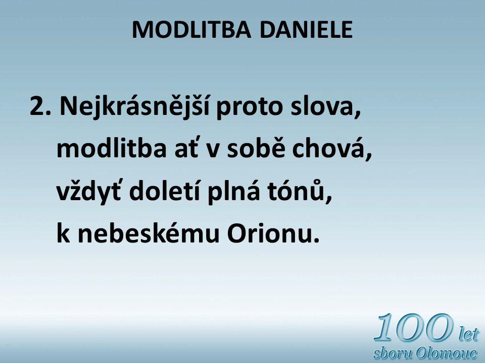 MODLITBA DANIELE 2. Nejkrásnější proto slova, modlitba ať v sobě chová, vždyť doletí plná tónů, k nebeskému Orionu.