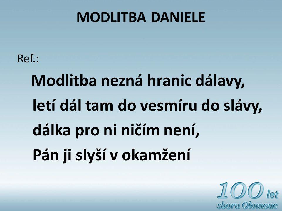 MODLITBA DANIELE Ref.: Modlitba nezná hranic dálavy, letí dál tam do vesmíru do slávy, dálka pro ni ničím není, Pán ji slyší v okamžení