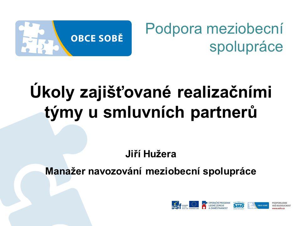 Podpora meziobecní spolupráce Úkoly zajišťované realizačními týmy u smluvních partnerů Jiří Hužera Manažer navozování meziobecní spolupráce