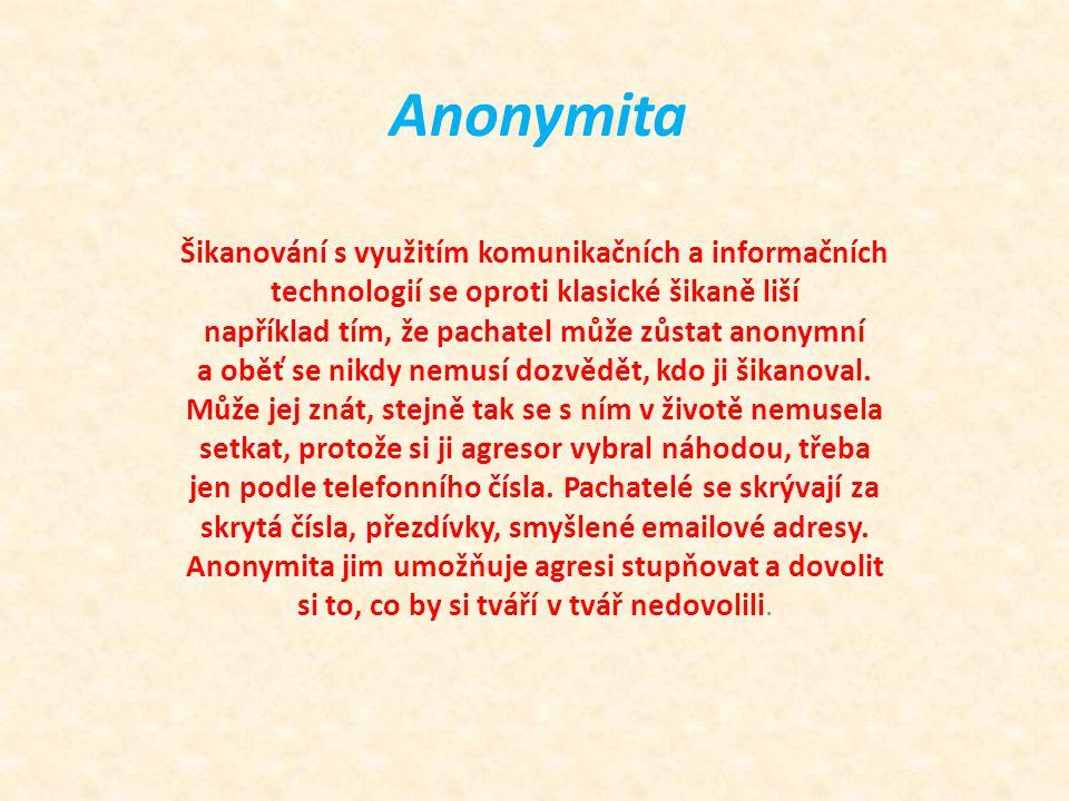 Anonymita Šikanování s využitím komunikačních a informačních technologií se oproti klasické šikaně liší například tím, že pachatel může zůstat anonymní a oběť se nikdy nemusí dozvědět, kdo ji šikanoval.