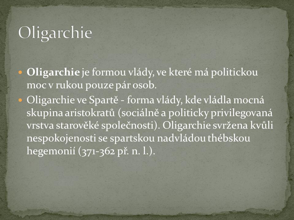  Oligarchie je formou vlády, ve které má politickou moc v rukou pouze pár osob.  Oligarchie ve Spartě - forma vlády, kde vládla mocná skupina aristo