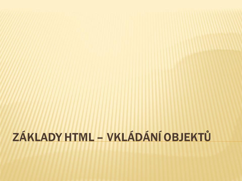 ZÁKLADY HTML – VKLÁDÁNÍ OBJEKTŮ Číslo DUM: VY_32_INOVACE_04_12 Autor: Mgr. Ivana Matyášková Datum vytvoření: duben 2013 Ročník: tercie Vzdělávací obor