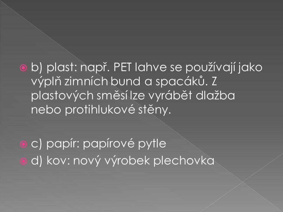  b) plast: např. PET lahve se používají jako výplň zimních bund a spacáků. Z plastových směsí lze vyrábět dlažba nebo protihlukové stěny.  c) papír: