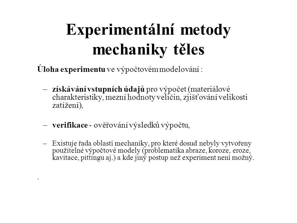 Experimentální metody mechaniky těles Úloha experimentu ve výpočtovém modelování : –získávání vstupních údajů pro výpočet (materiálové charakteristiky, mezní hodnoty veličin, zjišťování velikosti zatížení), –verifikace - ověřování výsledků výpočtu, –Existuje řada oblastí mechaniky, pro které dosud nebyly vytvořeny použitelné výpočtové modely (problematika abraze, koroze, eroze, kavitace, pittingu aj.) a kde jiný postup než experiment není možný..