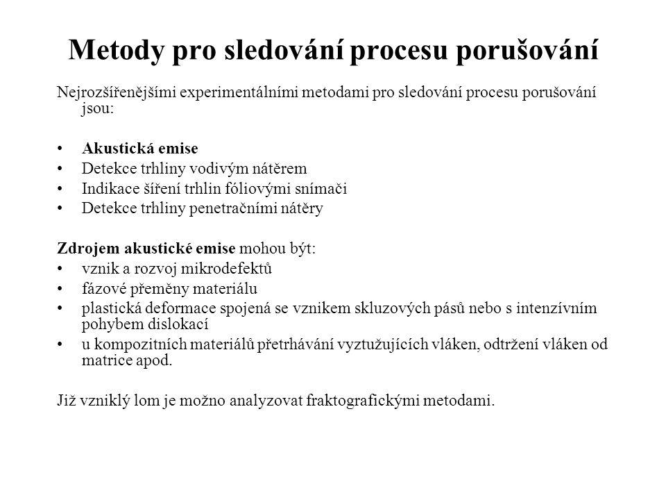 Metody pro sledování procesu porušování Nejrozšířenějšími experimentálními metodami pro sledování procesu porušování jsou: •Akustická emise •Detekce trhliny vodivým nátěrem •Indikace šíření trhlin fóliovými snímači •Detekce trhliny penetračními nátěry Zdrojem akustické emise mohou být: •vznik a rozvoj mikrodefektů •fázové přeměny materiálu •plastická deformace spojená se vznikem skluzových pásů nebo s intenzívním pohybem dislokací •u kompozitních materiálů přetrhávání vyztužujících vláken, odtržení vláken od matrice apod.