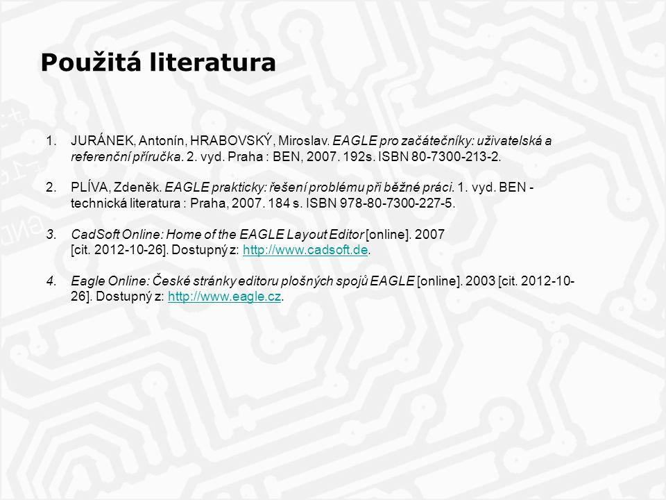 Použitá literatura 1.JURÁNEK, Antonín, HRABOVSKÝ, Miroslav. EAGLE pro začátečníky: uživatelská a referenční příručka. 2. vyd. Praha : BEN, 2007. 192s.
