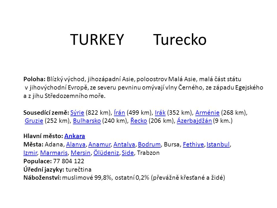 TURKEYTurecko Poloha: Blízký východ, jihozápadní Asie, poloostrov Malá Asie, malá část státu v jihovýchodní Evropě, ze severu pevninu omývají vlny Černého, ze západu Egejského a z jihu Středozemního moře.