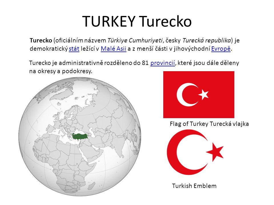 TURKEY Turecko Flag of Turkey Turecká vlajka Turkish Emblem Turecko (oficiálním názvem Türkiye Cumhuriyeti, česky Turecká republika) je demokratický stát ležící v Malé Asii a z menší části v jihovýchodní Evropě.státMalé AsiiEvropě Turecko je administrativně rozděleno do 81 provincií, které jsou dále dělenyprovincií na okresy a podokresy.
