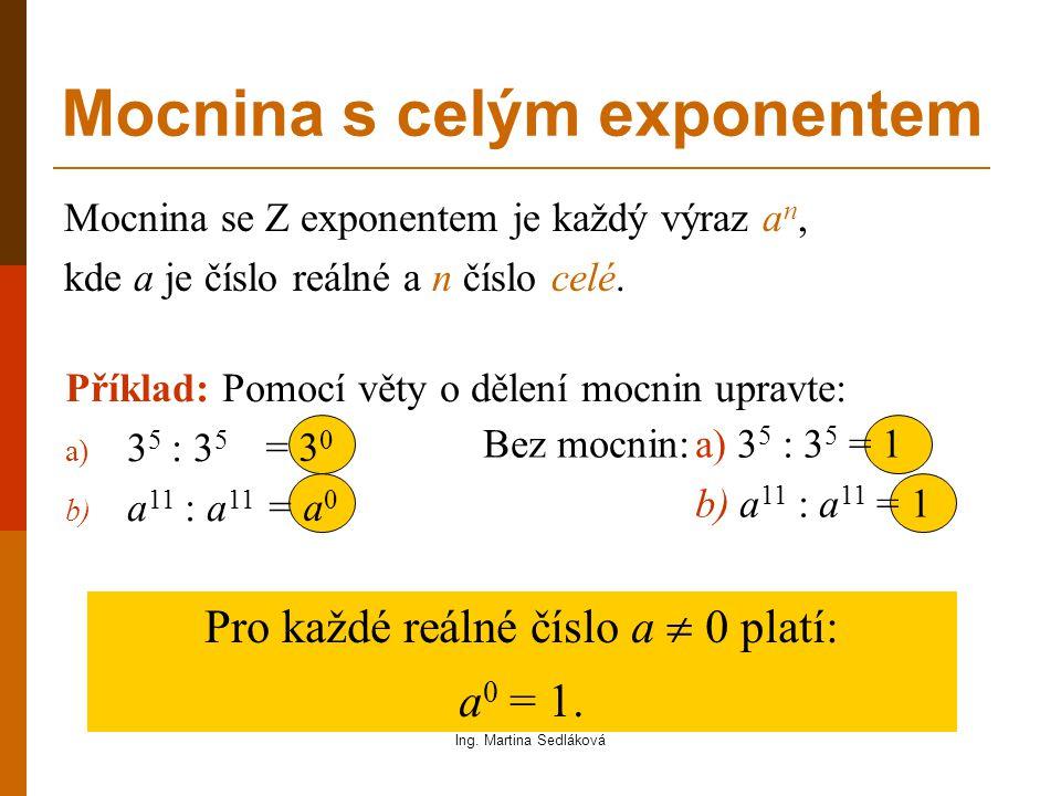 Příklad: Pomocí věty o dělení mocnin upravte: a) 5 7 : 5 9 b) a 3 : a 8 Mocnina s celým exponentem Bez mocnin: = 5 -2 = a -5 Pro každé reálné číslo a  0 a každé celé číslo m platí : Ing.