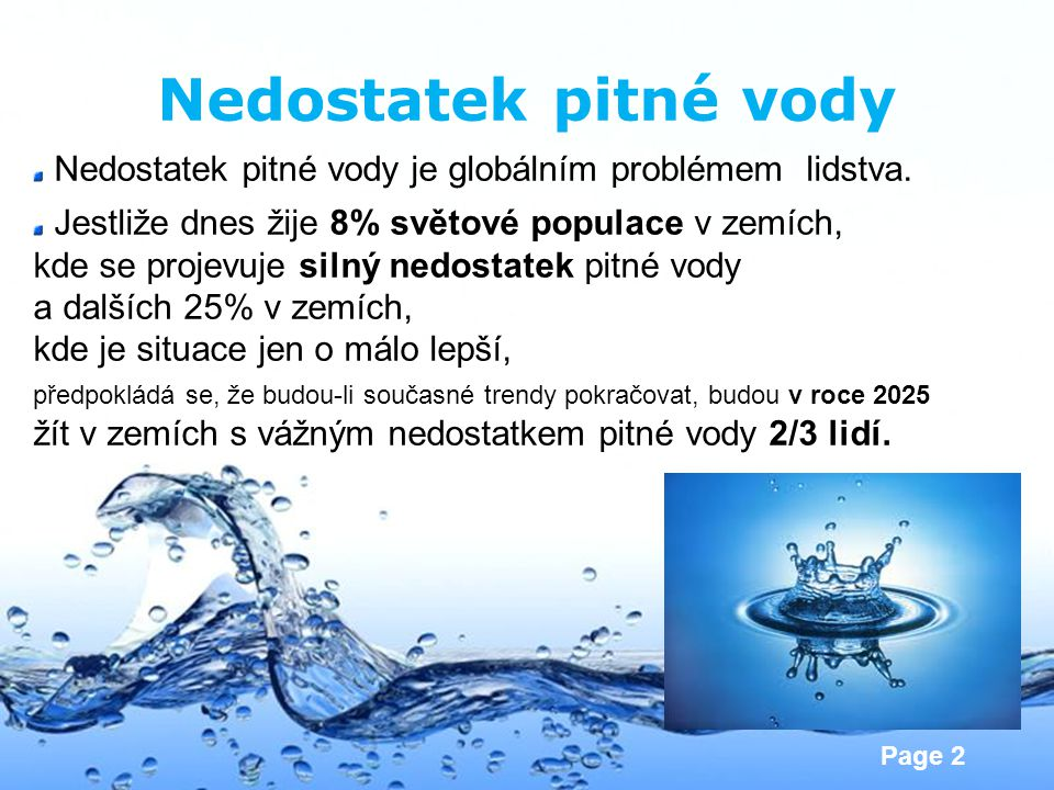 Page 2 Nedostatek pitné vody Nedostatek pitné vody je globálním problémem lidstva. Jestliže dnes žije 8% světové populace v zemích, kde se projevuje s