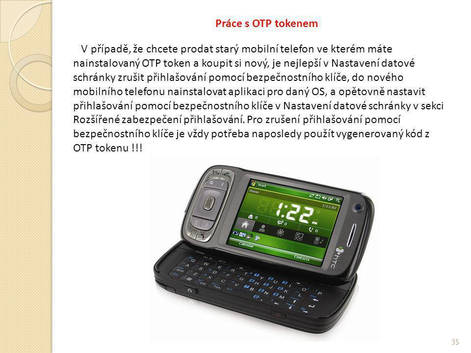 Práce s OTP tokenem V případě, že chcete prodat starý mobilní telefon ve kterém máte nainstalovaný OTP token a koupit si nový, je nejlepší v Nastavení datové schránky zrušit přihlašování pomocí bezpečnostního klíče, do nového mobilního telefonu nainstalovat aplikaci pro daný OS, a opětovně nastavit přihlašování pomocí bezpečnostního klíče v Nastavení datové schránky v sekci Rozšířené zabezpečení přihlašování.
