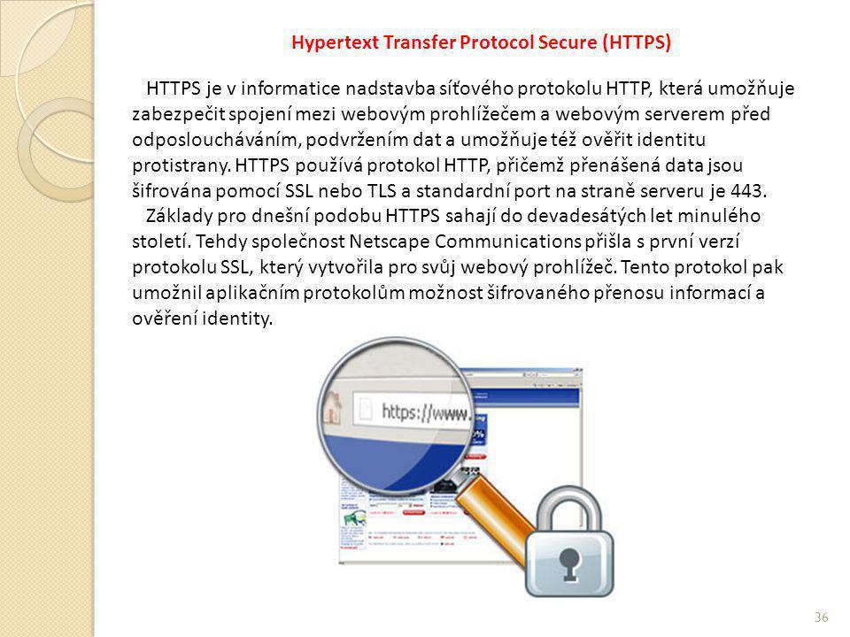 Hypertext Transfer Protocol Secure (HTTPS) HTTPS je v informatice nadstavba síťového protokolu HTTP, která umožňuje zabezpečit spojení mezi webovým prohlížečem a webovým serverem před odposloucháváním, podvržením dat a umožňuje též ověřit identitu protistrany.