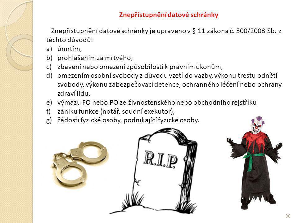 Znepřístupnění datové schránky 38 Znepřístupnění datové schránky je upraveno v § 11 zákona č. 300/2008 Sb. z těchto důvodů: a)úmrtím, b)prohlášením za
