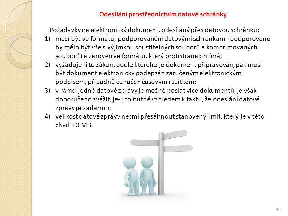 Odesílání prostřednictvím datové schránky Požadavky na elektronický dokument, odesílaný přes datovou schránku: 1)musí být ve formátu, podporovaném datovými schránkami (podporováno by mělo být vše s výjimkou spustitelných souborů a komprimovaných souborů) a zároveň ve formátu, který protistrana přijímá; 2)vyžaduje-li to zákon, podle kterého je dokument připravován, pak musí být dokument elektronicky podepsán zaručeným elektronickým podpisem, případně označen časovým razítkem; 3)v rámci jedné datové zprávy je možné poslat více dokumentů, je však doporučeno zvážit, je-li to nutné vzhledem k faktu, že odeslání datové zprávy je zadarmo; 4)velikost datové zprávy nesmí přesáhnout stanovený limit, který je v této chvíli 10 MB.