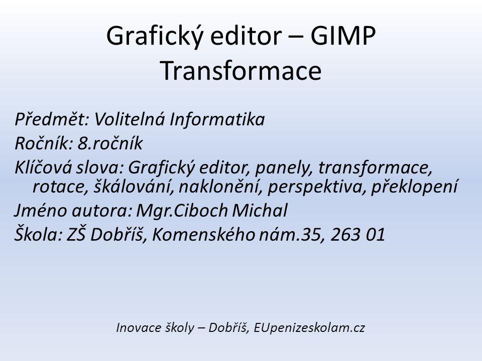 Grafický editor – GIMP Transformace Předmět: Volitelná Informatika Ročník: 8.ročník Klíčová slova: Grafický editor, panely, transformace, rotace, škál