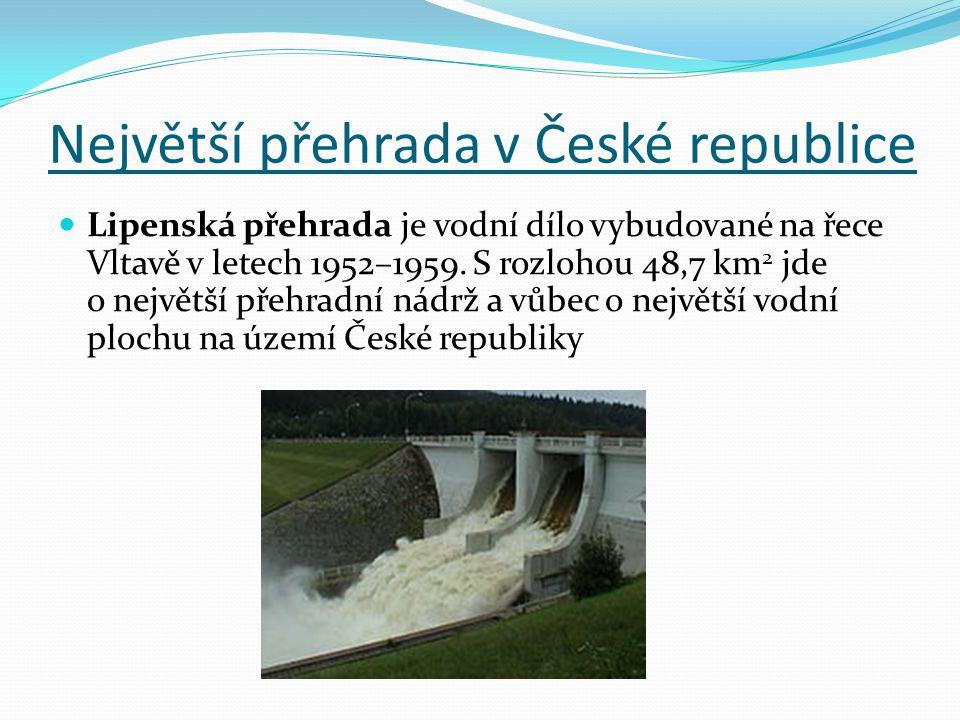 Největší přehrada v České republice  Lipenská přehrada je vodní dílo vybudované na řece Vltavě v letech 1952–1959. S rozlohou 48,7 km 2 jde o největš