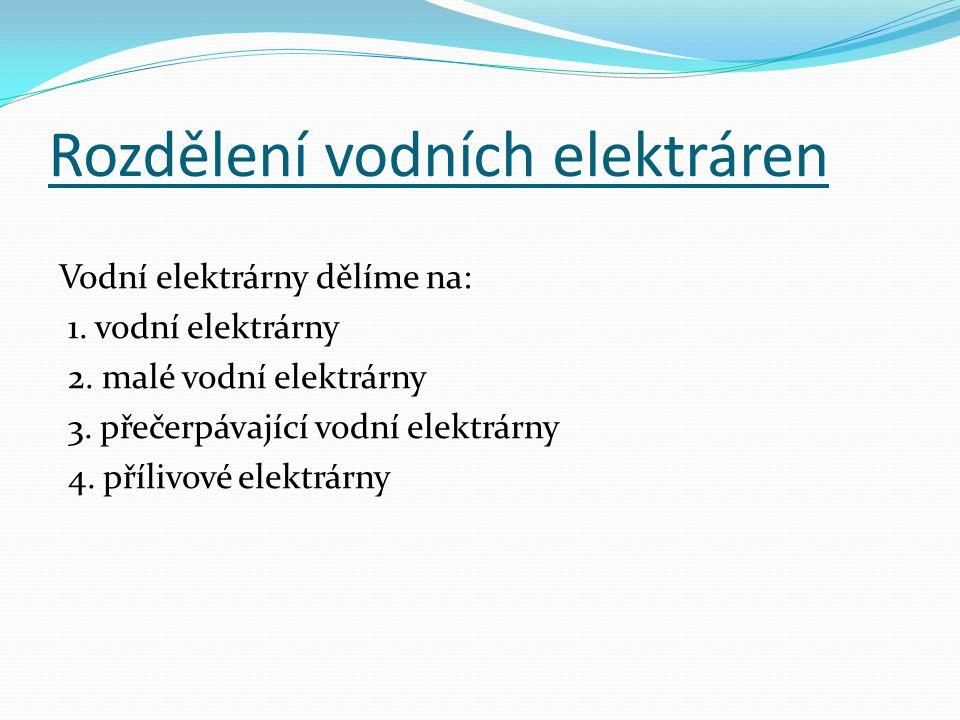 Rozdělení vodních elektráren Vodní elektrárny dělíme na: 1. vodní elektrárny 2. malé vodní elektrárny 3. přečerpávající vodní elektrárny 4. přílivové