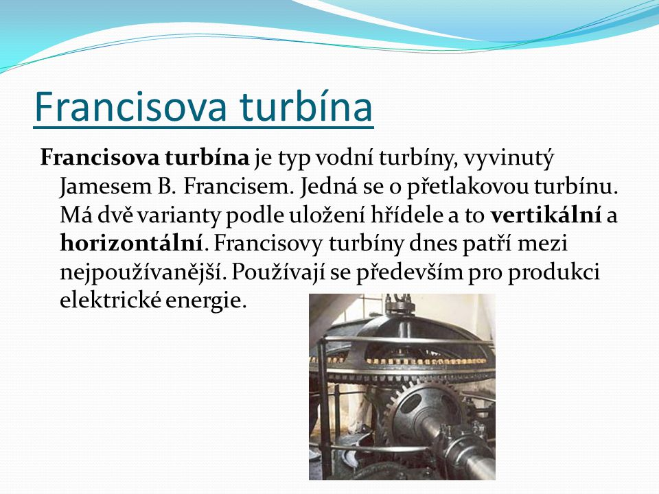 Francisova turbína Francisova turbína je typ vodní turbíny, vyvinutý Jamesem B. Francisem. Jedná se o přetlakovou turbínu. Má dvě varianty podle ulože