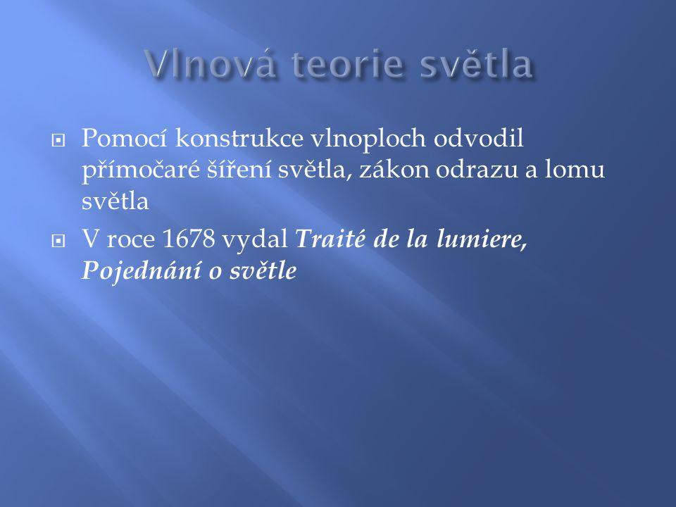  Pomocí konstrukce vlnoploch odvodil přímočaré šíření světla, zákon odrazu a lomu světla  V roce 1678 vydal Traité de la lumiere, Pojednání o světle
