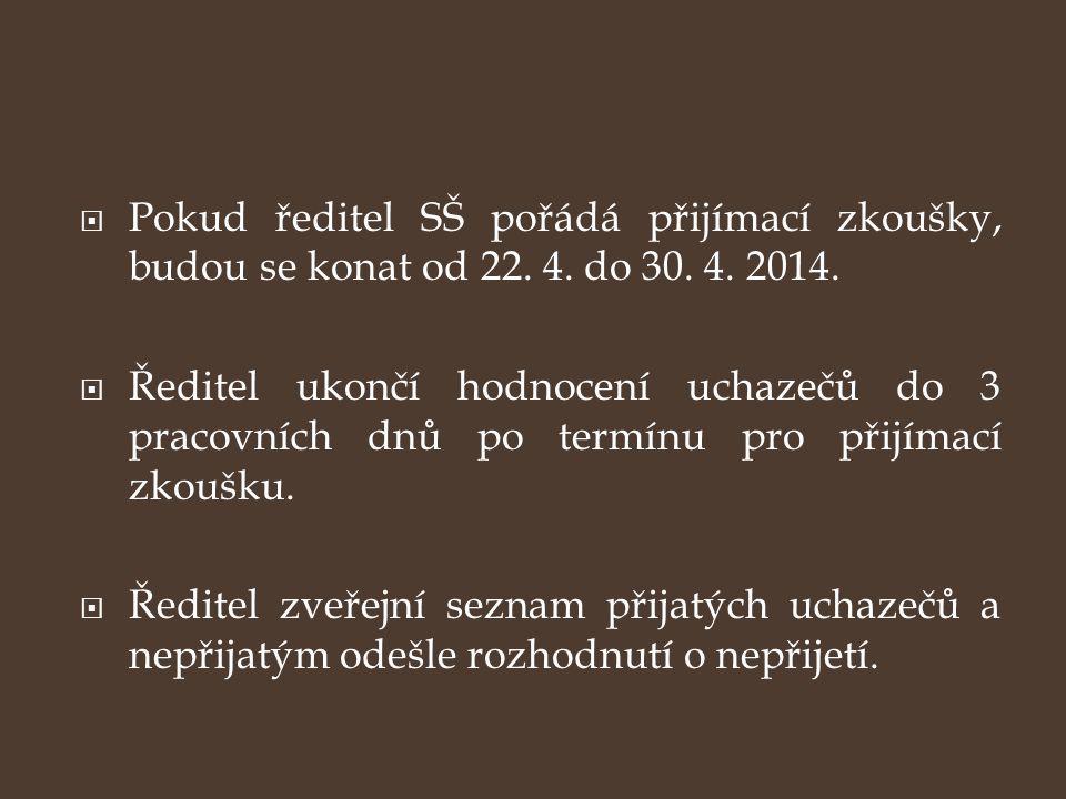  Pokud ředitel SŠ pořádá přijímací zkoušky, budou se konat od 22. 4. do 30. 4. 2014.  Ředitel ukončí hodnocení uchazečů do 3 pracovních dnů po termí