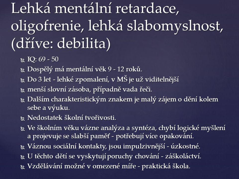 Lehká mentální retardace, oligofrenie, lehká slabomyslnost, (dříve: debilita)  IQ: 69 - 50  Dospělý má mentální věk 9 - 12 roků.