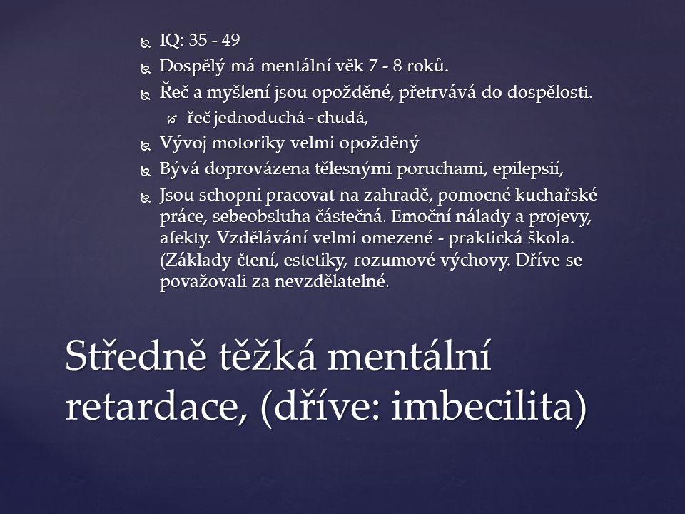 Středně těžká mentální retardace, (dříve: imbecilita)  IQ: 35 - 49  Dospělý má mentální věk 7 - 8 roků.
