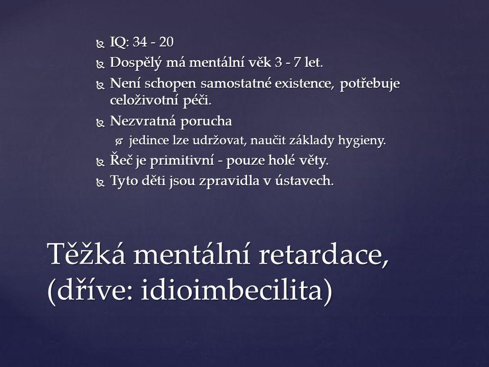 Těžká mentální retardace, (dříve: idioimbecilita)  IQ: 34 - 20  Dospělý má mentální věk 3 - 7 let.  Není schopen samostatné existence, potřebuje ce