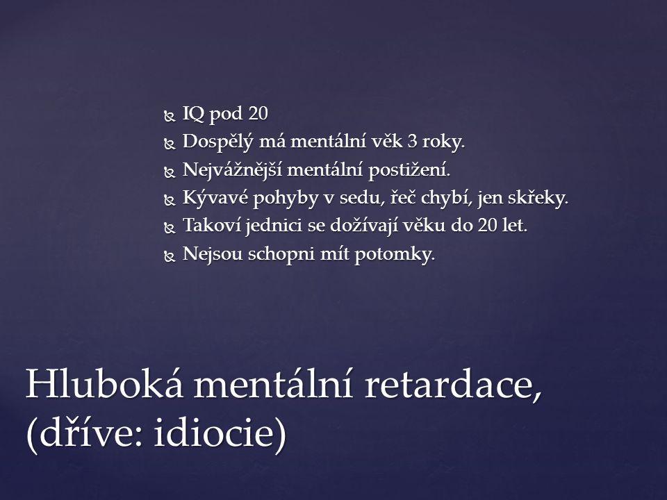 Hluboká mentální retardace, (dříve: idiocie)  IQ pod 20  IQ pod 20  Dospělý má mentální věk 3 roky.  Nejvážnější mentální postižení.  Kývavé pohy