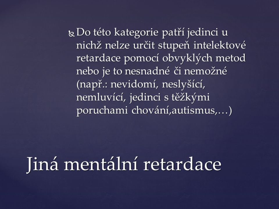 Jiná mentální retardace  Do této kategorie patří jedinci u nichž nelze určit stupeň intelektové retardace pomocí obvyklých metod nebo je to nesnadné či nemožné (např.: nevidomí, neslyšící, nemluvící, jedinci s těžkými poruchami chování,autismus,…)