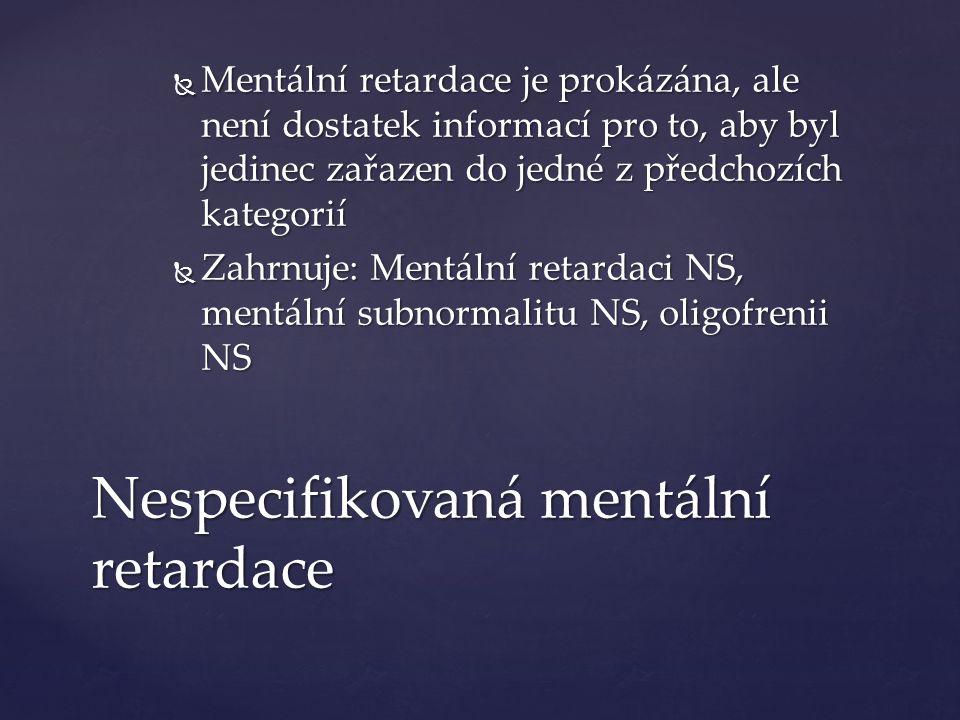 Nespecifikovaná mentální retardace  Mentální retardace je prokázána, ale není dostatek informací pro to, aby byl jedinec zařazen do jedné z předchozích kategorií  Zahrnuje: Mentální retardaci NS, mentální subnormalitu NS, oligofrenii NS