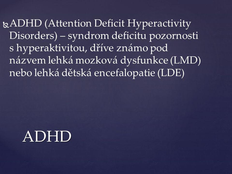   ADHD (Attention Deficit Hyperactivity Disorders) – syndrom deficitu pozornosti s hyperaktivitou, dříve známo pod názvem lehká mozková dysfunkce (LMD) nebo lehká dětská encefalopatie (LDE) ADHD