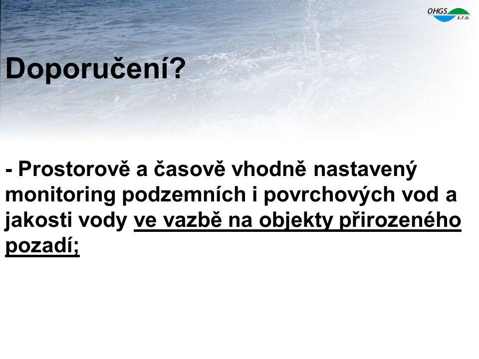 Doporučení? - Prostorově a časově vhodně nastavený monitoring podzemních i povrchových vod a jakosti vody ve vazbě na objekty přirozeného pozadí;