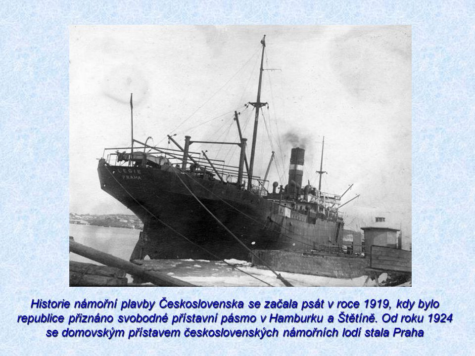 Historie námořní plavby Československa se začala psát v roce 1919, kdy bylo republice přiznáno svobodné přístavní pásmo v Hamburku a Štětíně. Od roku