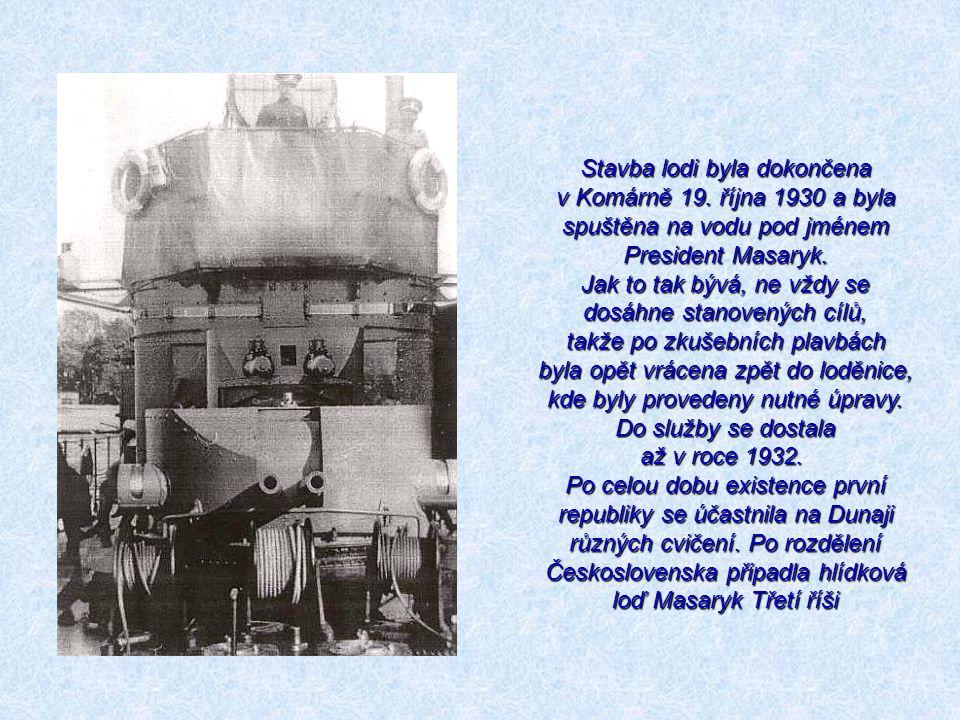 Stavba lodi byla dokončena v Komárně 19. října 1930 a byla spuštěna na vodu pod jménem President Masaryk. Jak to tak bývá, ne vždy se dosáhne stanoven