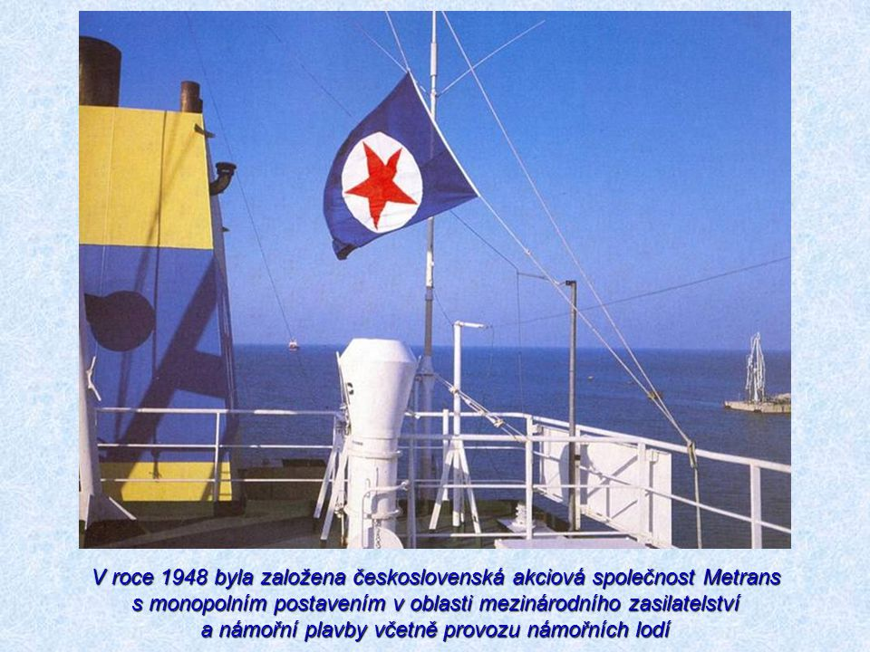 V roce 1948 byla založena československá akciová společnost Metrans s monopolním postavením v oblasti mezinárodního zasilatelství a námořní plavby vče