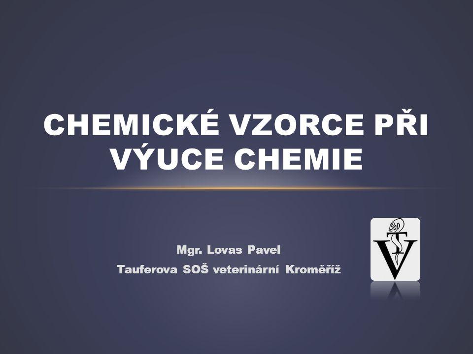 Mgr. Lovas Pavel Tauferova SOŠ veterinární Kroměříž CHEMICKÉ VZORCE PŘI VÝUCE CHEMIE