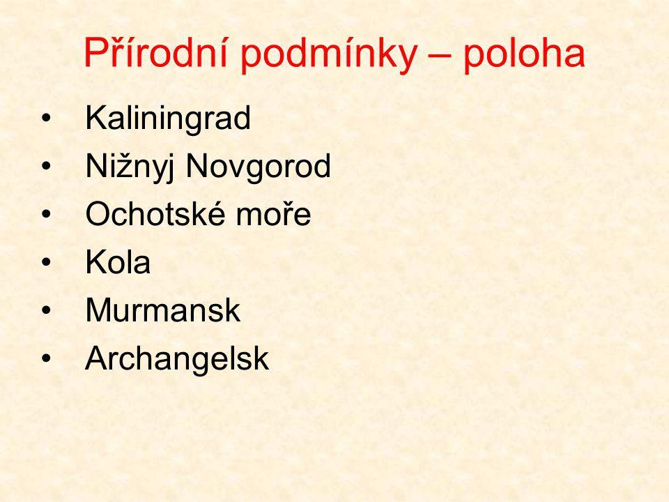Přírodní podmínky – poloha •Kaliningrad •Nižnyj Novgorod •Ochotské moře •Kola •Murmansk •Archangelsk